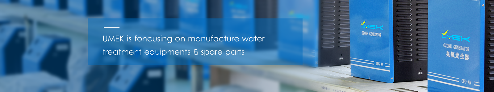 UMEK has specialized in manufacture and customized water treatment equipments & spare parts for 21 years